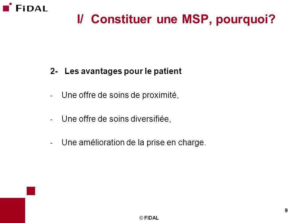 9 © FIDAL 9 I/ Constituer une MSP, pourquoi? 2- Les avantages pour le patient - Une offre de soins de proximité, - Une offre de soins diversifiée, - U