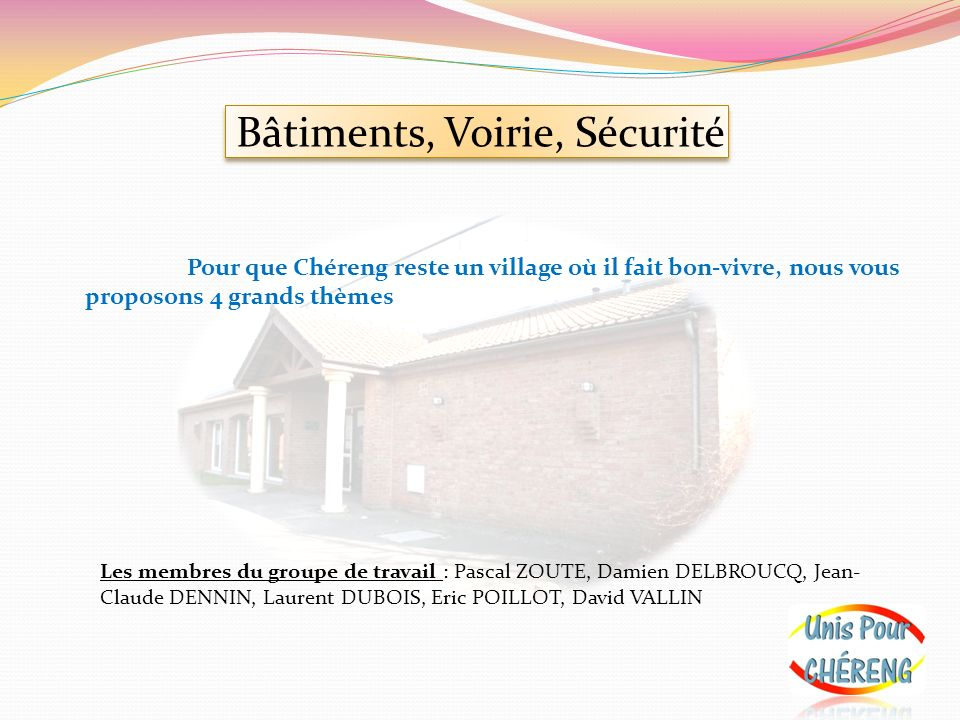 Bâtiments, Voirie, Sécurité Pour que Chéreng reste un village où il fait bon-vivre, nous vous proposons 4 grands thèmes Les membres du groupe de trava