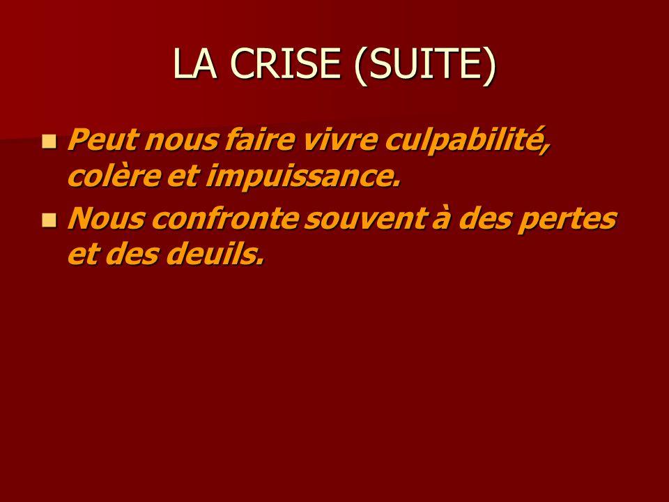 LA CRISE (SUITE) Peut nous faire vivre culpabilité, colère et impuissance. Peut nous faire vivre culpabilité, colère et impuissance. Nous confronte so