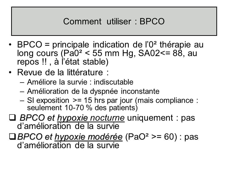 Comment utiliser : BPCO BPCO = principale indication de l0² thérapie au long cours (Pa0² < 55 mm Hg, SA02<= 88, au repos !!, à létat stable) Revue de