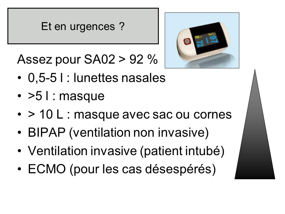 Et en urgences ? Assez pour SA02 > 92 % 0,5-5 l : lunettes nasales >5 l : masque > 10 L : masque avec sac ou cornes BIPAP (ventilation non invasive) V