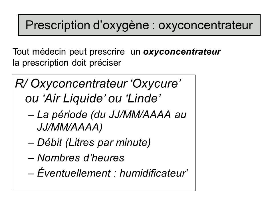 R/ Oxyconcentrateur Oxycure ou Air Liquide ou Linde –La période (du JJ/MM/AAAA au JJ/MM/AAAA) –Débit (Litres par minute) –Nombres dheures –Éventuellem