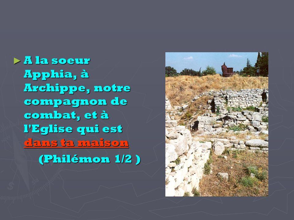 A la soeur Apphia, à Archippe, notre compagnon de combat, et à l Eglise qui est dans ta maison A la soeur Apphia, à Archippe, notre compagnon de combat, et à l Eglise qui est dans ta maison (Philémon 1/2 ) (Philémon 1/2 )