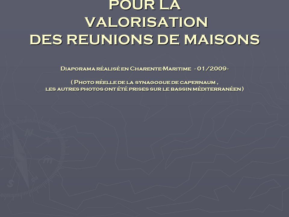 DIAPORAMA POUR LA VALORISATION DES REUNIONS DE MAISONS Diaporama réalisé en Charente-Maritime - 01/2009 - ( Photo réelle de la synagogue de capernaum, les autres photos ont été prises sur le bassin méditerranéen )