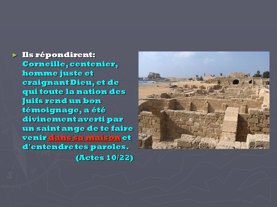 Ils répondirent: Corneille, centenier, homme juste et craignant Dieu, et de qui toute la nation des Juifs rend un bon témoignage, a été divinement averti par un saint ange de te faire venir dans sa maison et d entendre tes paroles.