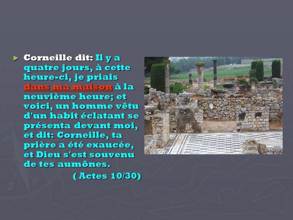Corneille dit: Il y a quatre jours, à cette heure-ci, je priais dans ma maison à la neuvième heure; et voici, un homme vêtu d un habit éclatant se présenta devant moi, et dit: Corneille, ta prière a été exaucée, et Dieu s est souvenu de tes aumônes.