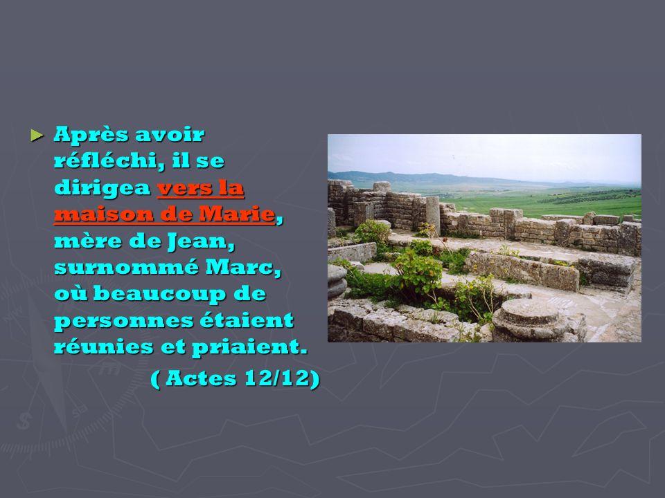 Après avoir réfléchi, il se dirigea vers la maison de Marie, mère de Jean, surnommé Marc, où beaucoup de personnes étaient réunies et priaient.