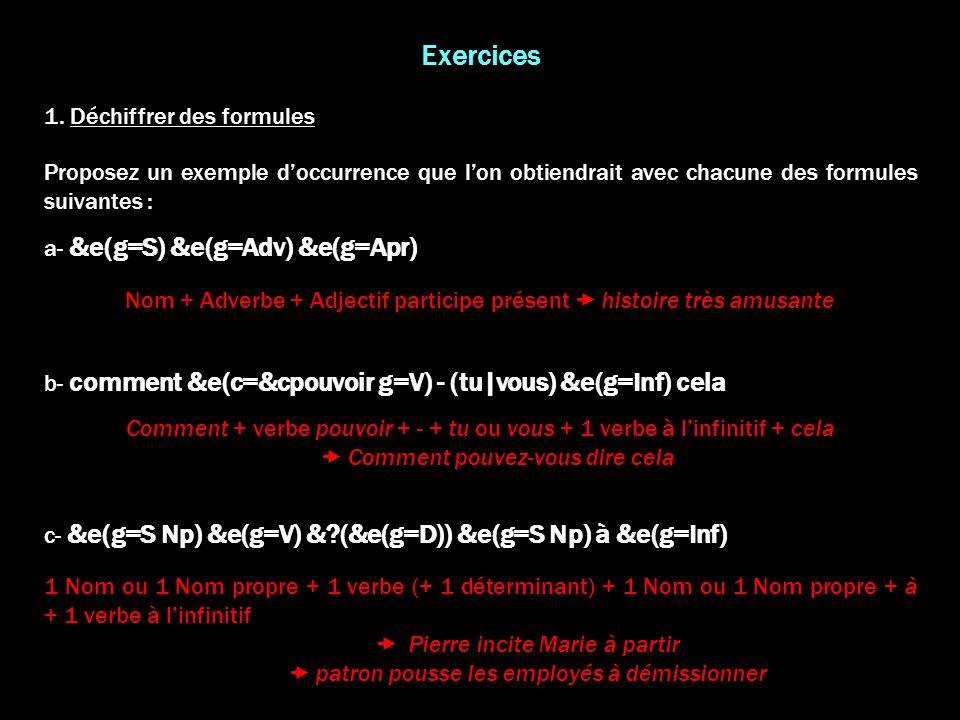 Exercices 1. Déchiffrer des formules Proposez un exemple doccurrence que lon obtiendrait avec chacune des formules suivantes : a- &e(g=S) &e(g=Adv) &e