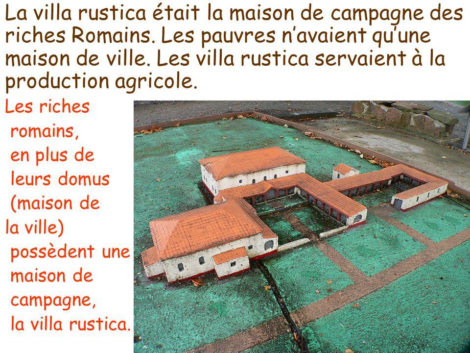 La villa rustica était la maison de campagne des riches Romains. Les pauvres navaient quune maison de ville. Les villa rustica servaient à la producti