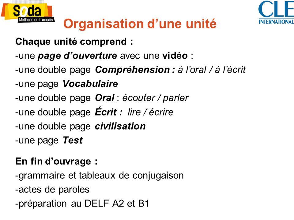 Organisation dune unité Chaque unité comprend : -une page douverture avec une vidéo : -une double page Compréhension : à loral / à lécrit -une page Vocabulaire -une double page Oral : écouter / parler -une double page Écrit : lire / écrire -une double page civilisation -une page Test En fin douvrage : -grammaire et tableaux de conjugaison -actes de paroles -préparation au DELF A2 et B1