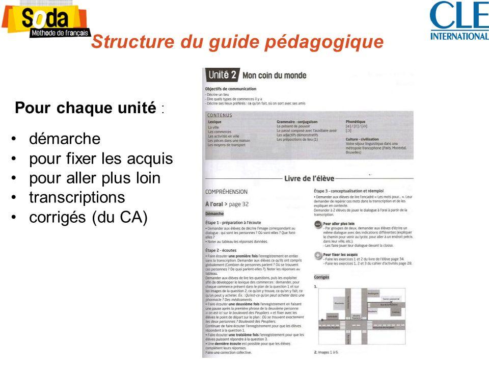 Structure du guide pédagogique Pour chaque unité : démarche pour fixer les acquis pour aller plus loin transcriptions corrigés (du CA)