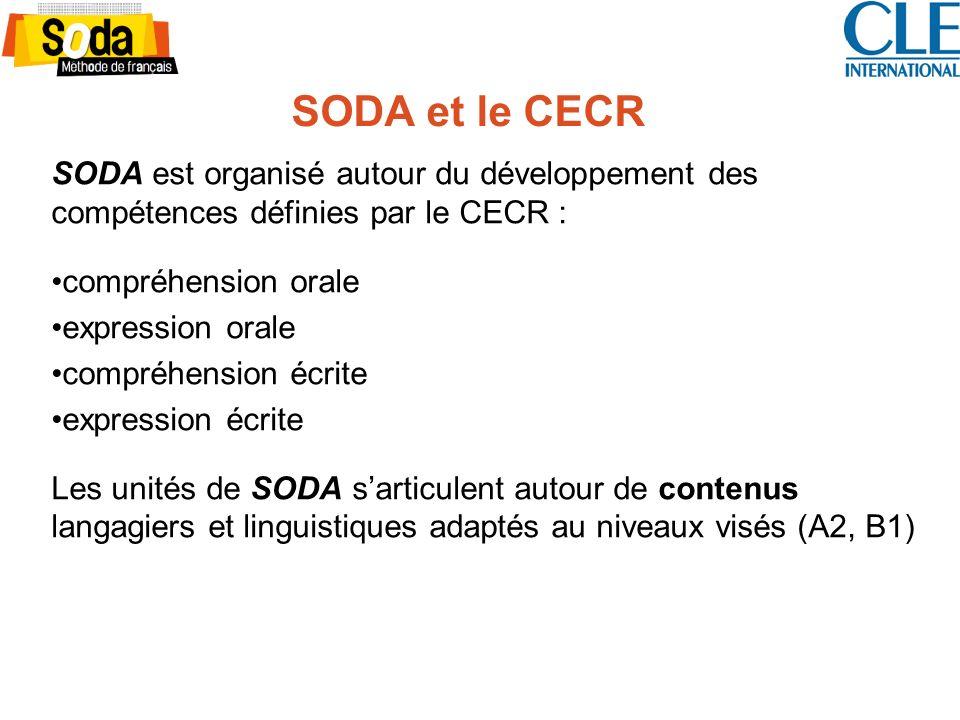 SODA et le CECR SODA est organisé autour du développement des compétences définies par le CECR : compréhension orale expression orale compréhension écrite expression écrite Les unités de SODA sarticulent autour de contenus langagiers et linguistiques adaptés au niveaux visés (A2, B1)