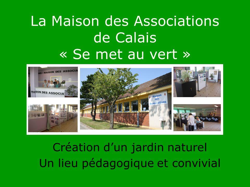La Maison des Associations de Calais « Se met au vert » Création dun jardin naturel Un lieu pédagogique et convivial