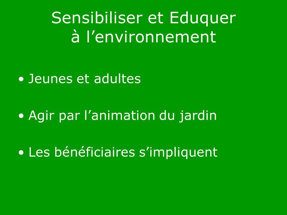 Sensibiliser et Eduquer à lenvironnement Jeunes et adultes Agir par lanimation du jardin Les bénéficiaires simpliquent