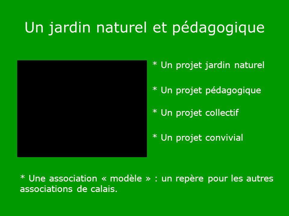 Un jardin naturel et pédagogique * Un projet jardin naturel * Un projet pédagogique * Un projet collectif * Un projet convivial * Une association « modèle » : un repère pour les autres associations de calais.