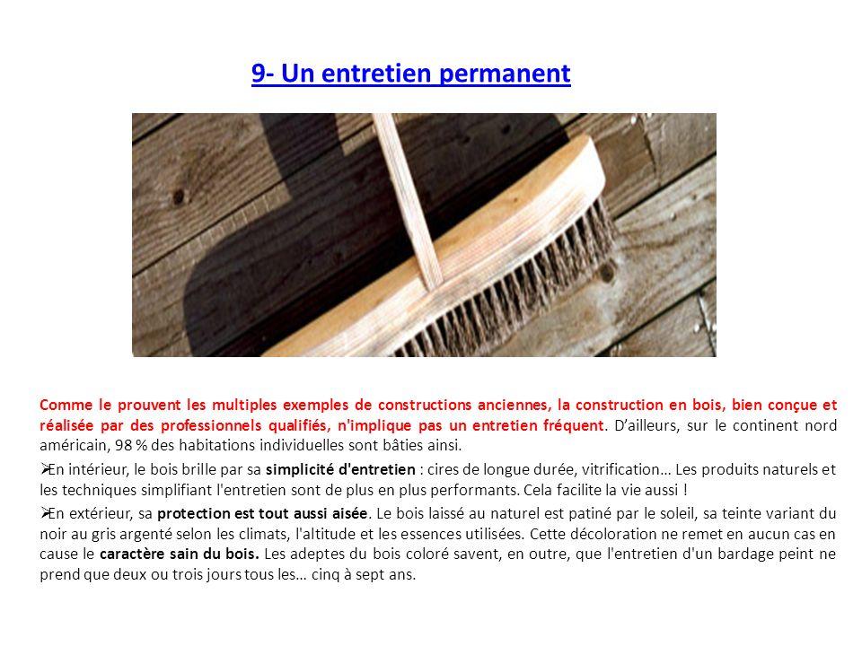 9- Un entretien permanent Comme le prouvent les multiples exemples de constructions anciennes, la construction en bois, bien conçue et réalisée par des professionnels qualifiés, n implique pas un entretien fréquent.