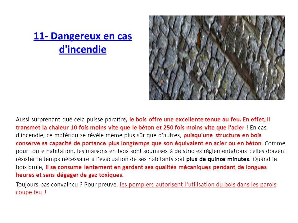 11- Dangereux en cas d'incendie Aussi surprenant que cela puisse paraître, le bois offre une excellente tenue au feu. En effet, il transmet la chaleur