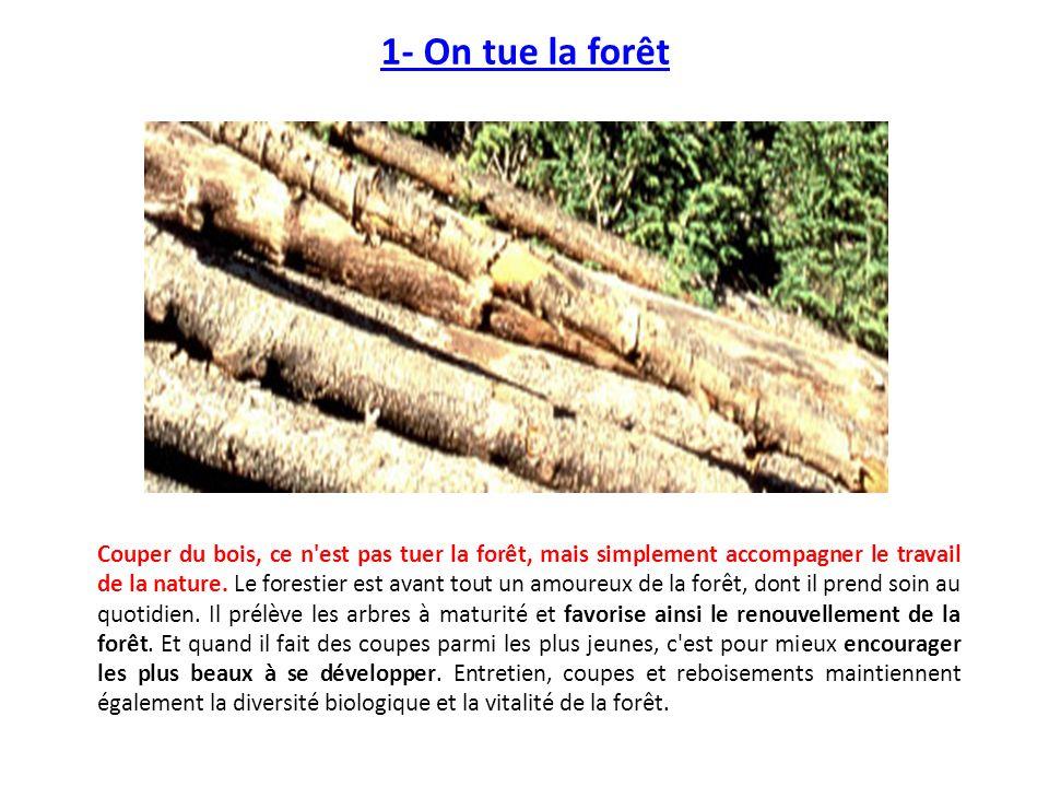 1- On tue la forêt Couper du bois, ce n'est pas tuer la forêt, mais simplement accompagner le travail de la nature. Le forestier est avant tout un amo