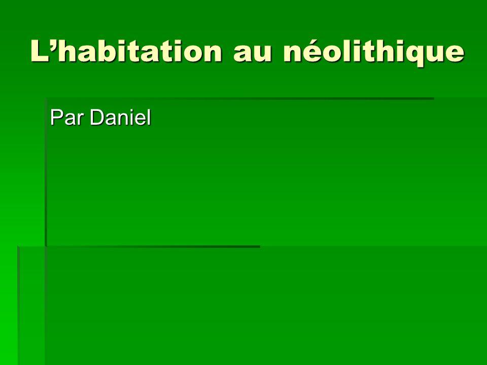 Lhabitation au néolithique Par Daniel