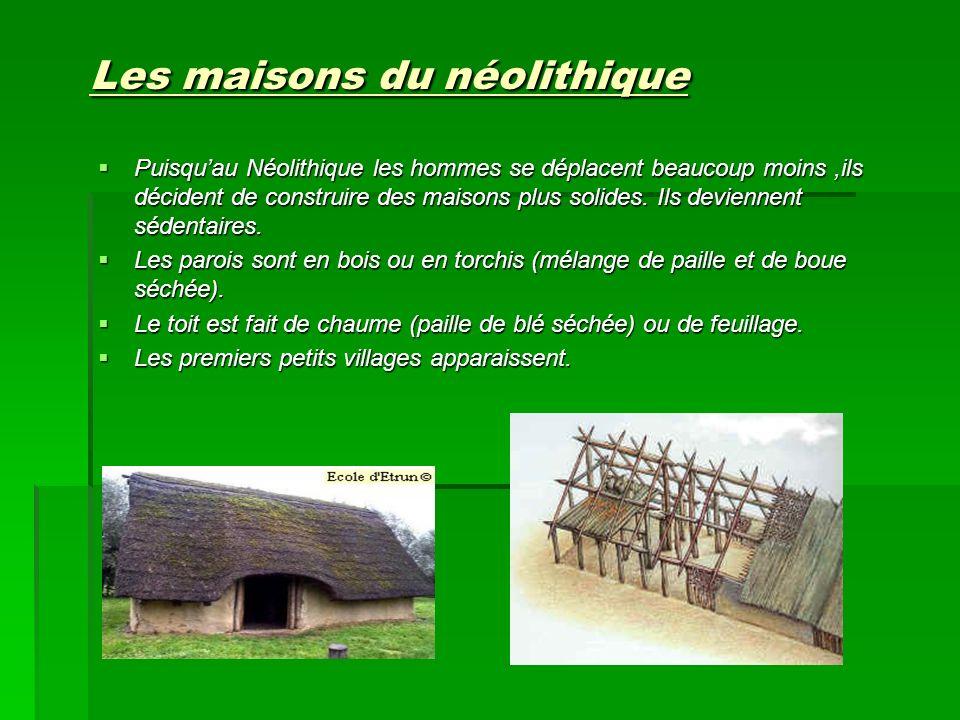 Les maisons du néolithique Puisquau Néolithique les hommes se déplacent beaucoup moins,ils décident de construire des maisons plus solides. Ils devien