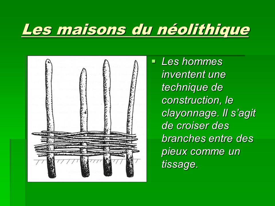 Les maisons du néolithique Les hommes inventent une technique de construction, le clayonnage. Il sagit de croiser des branches entre des pieux comme u