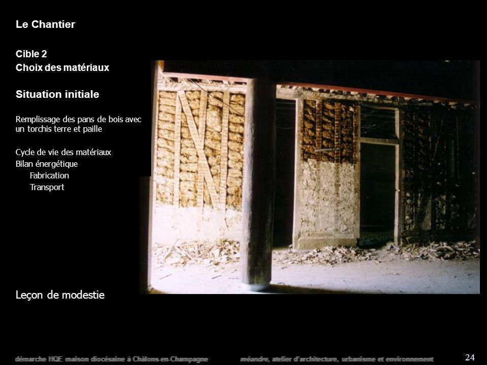 démarche HQE maison diocésaine à Châlons-en-Champagne méandre, atelier darchitecture, urbanisme et environnement 24 démarche HQE maison diocésaine à Châlons-en-Champagne méandre, atelier darchitecture, urbanisme et environnement Le Chantier Cible 2 Choix des matériaux Situation initiale Remplissage des pans de bois avec un torchis terre et paille Cycle de vie des matériaux Bilan énergétique Fabrication Transport Leçon de modestie