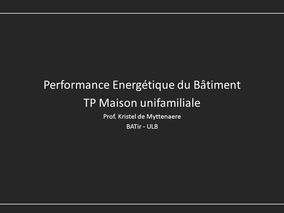Performance Energétique du Bâtiment TP Maison unifamiliale Prof. Kristel de Myttenaere BATir - ULB