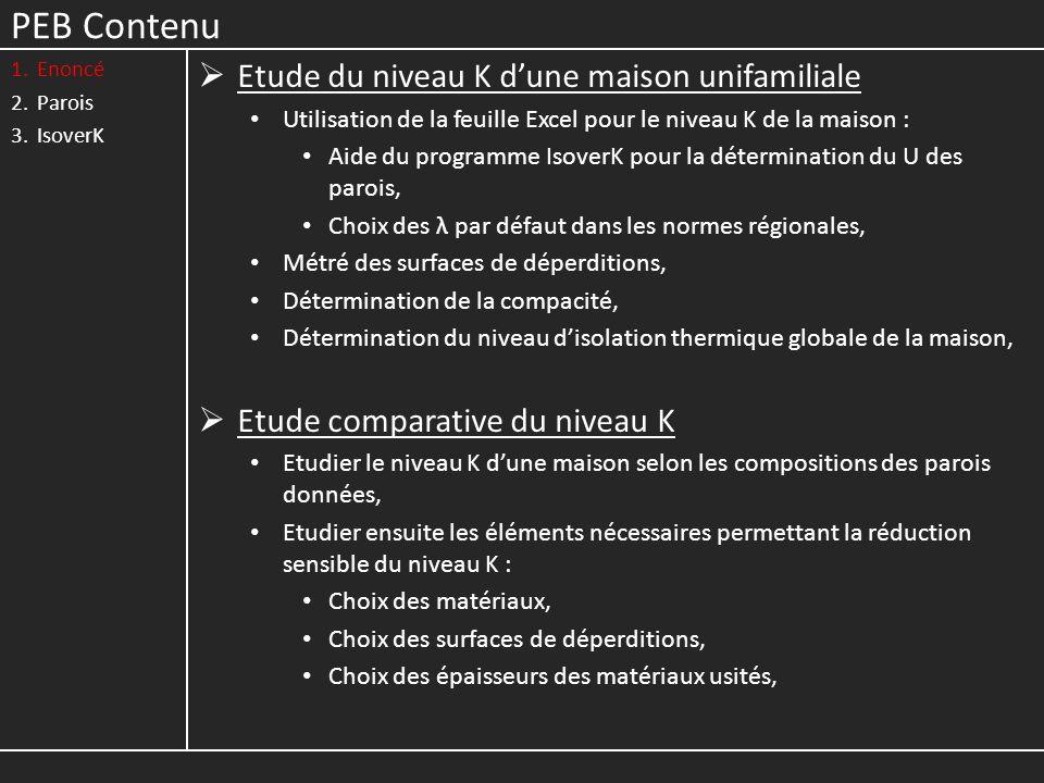 PEB Contenu 1.Enoncé 2.Parois 3.IsoverK Etude du niveau K dune maison unifamiliale Utilisation de la feuille Excel pour le niveau K de la maison : Aide du programme IsoverK pour la détermination du U des parois, Choix des λ par défaut dans les normes régionales, Métré des surfaces de déperditions, Détermination de la compacité, Détermination du niveau disolation thermique globale de la maison, Etude comparative du niveau K Etudier le niveau K dune maison selon les compositions des parois données, Etudier ensuite les éléments nécessaires permettant la réduction sensible du niveau K : Choix des matériaux, Choix des surfaces de déperditions, Choix des épaisseurs des matériaux usités,