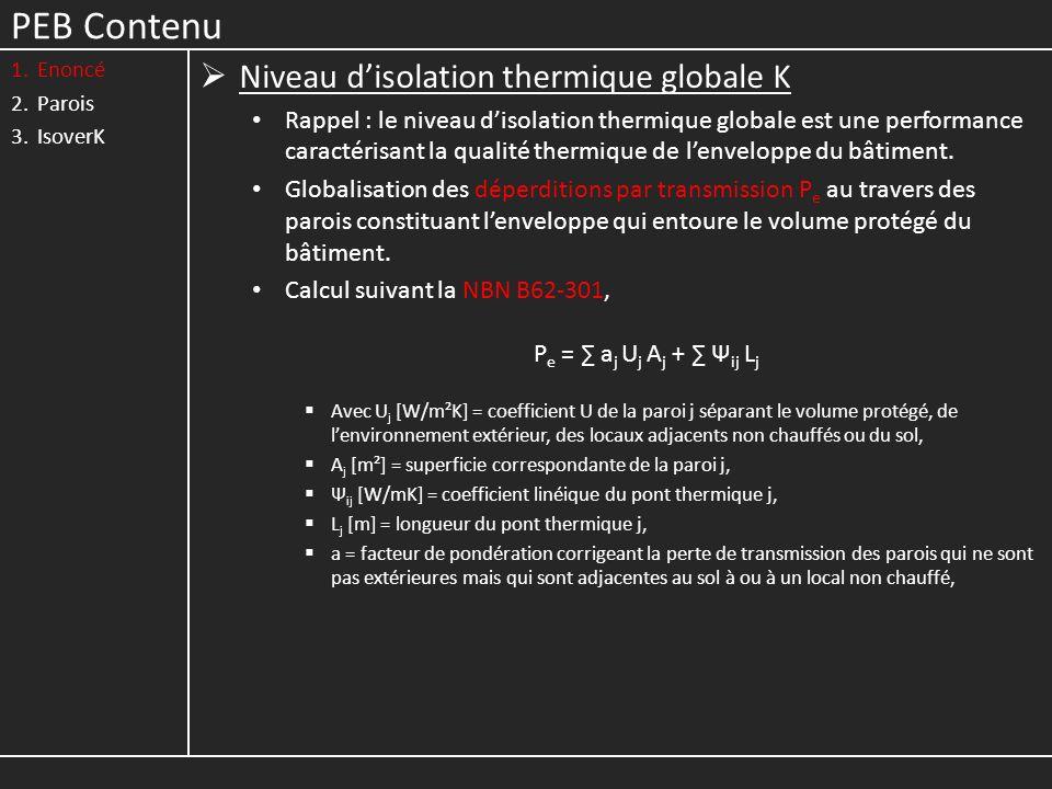 PEB Contenu 1.Enoncé 2.Parois 3.IsoverK Niveau disolation thermique globale K Rappel : le niveau disolation thermique globale est une performance caractérisant la qualité thermique de lenveloppe du bâtiment.