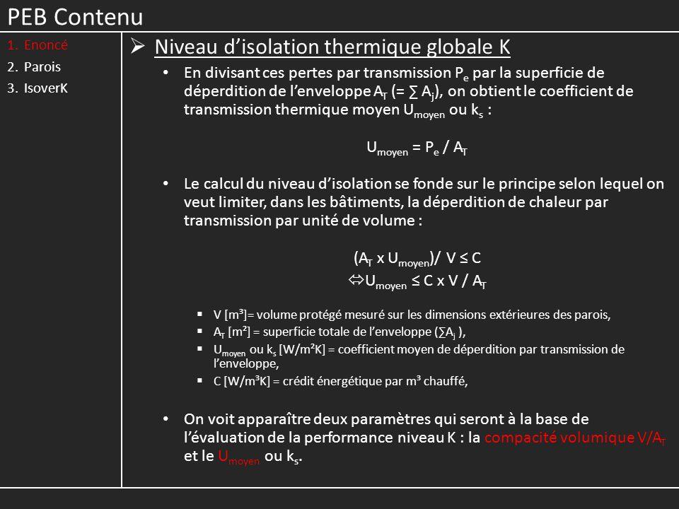 PEB Contenu 1.Enoncé 2.Parois 3.IsoverK Niveau disolation thermique globale K En divisant ces pertes par transmission P e par la superficie de déperdition de lenveloppe A T (= A j ), on obtient le coefficient de transmission thermique moyen U moyen ou k s : U moyen = P e / A T Le calcul du niveau disolation se fonde sur le principe selon lequel on veut limiter, dans les bâtiments, la déperdition de chaleur par transmission par unité de volume : (A T x U moyen )/ V C U moyen C x V / A T V [m³]= volume protégé mesuré sur les dimensions extérieures des parois, A T [m²] = superficie totale de lenveloppe (A j ), U moyen ou k s [W/m²K] = coefficient moyen de déperdition par transmission de lenveloppe, C [W/m³K] = crédit énergétique par m³ chauffé, On voit apparaître deux paramètres qui seront à la base de lévaluation de la performance niveau K : la compacité volumique V/A T et le U moyen ou k s.