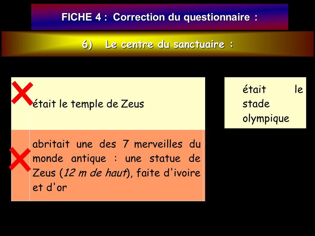6) Le centre du sanctuaire : FICHE 4 : Correction du questionnaire : était le temple de Zeus était le stade olympique abritait une des 7 merveilles du monde antique : une statue de Zeus (12 m de haut), faite d ivoire et d or