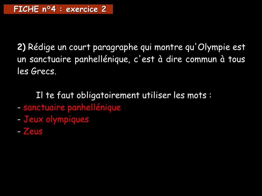 FICHE n°4 : exercice 2 FICHE n°4 : exercice 2 2) Rédige un court paragraphe qui montre qu Olympie est un sanctuaire panhellénique, c est à dire commun à tous les Grecs.
