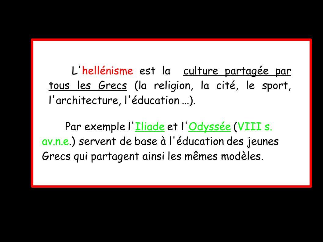 L hellénisme est la culture partagée par tous les Grecs (la religion, la cité, le sport, l architecture, l éducation...).