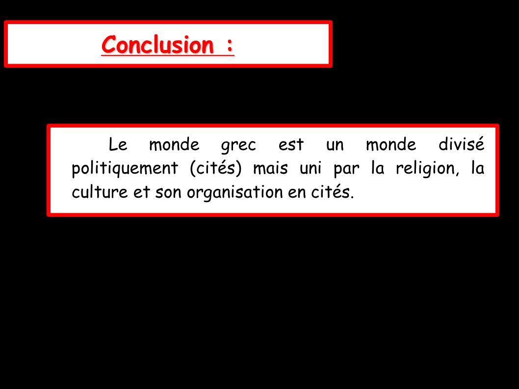 Conclusion : Le monde grec est un monde divisé politiquement (cités) mais uni par la religion, la culture et son organisation en cités.