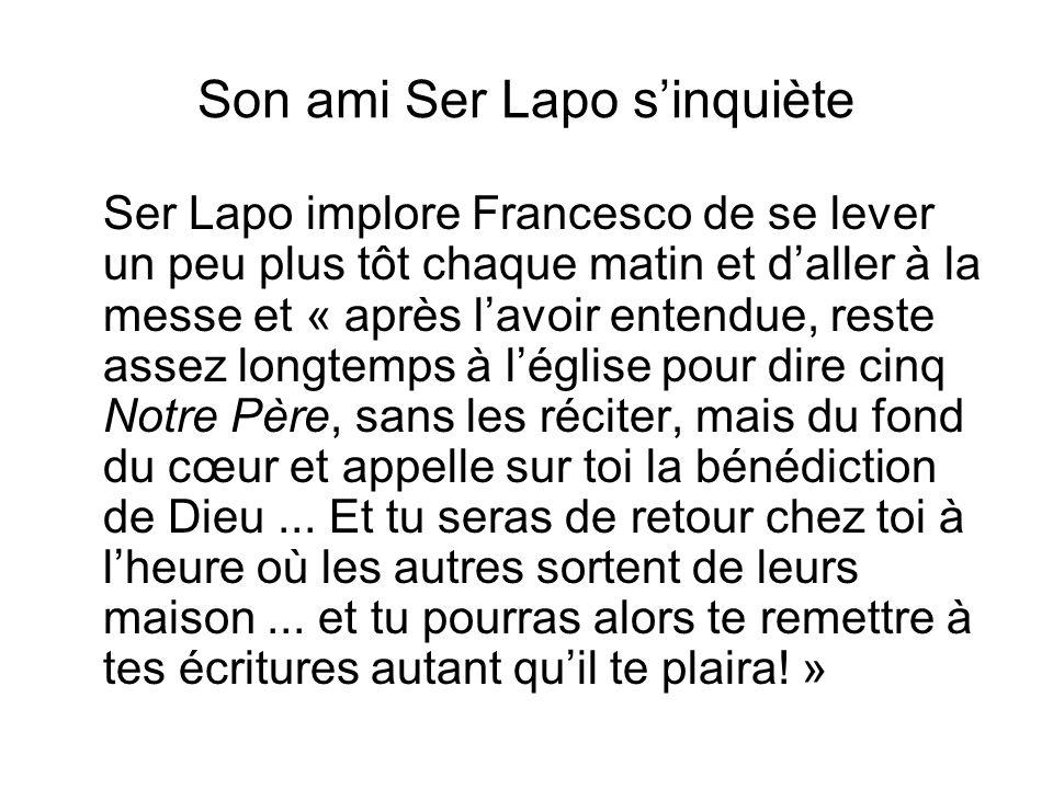 Son ami Ser Lapo sinquiète Ser Lapo implore Francesco de se lever un peu plus tôt chaque matin et daller à la messe et « après lavoir entendue, reste