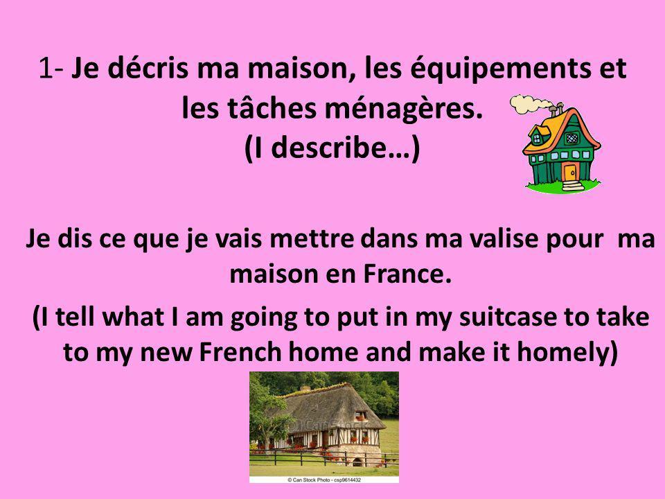 1- Je décris ma maison, les équipements et les tâches ménagères. (I describe…) Je dis ce que je vais mettre dans ma valise pour ma maison en France. (