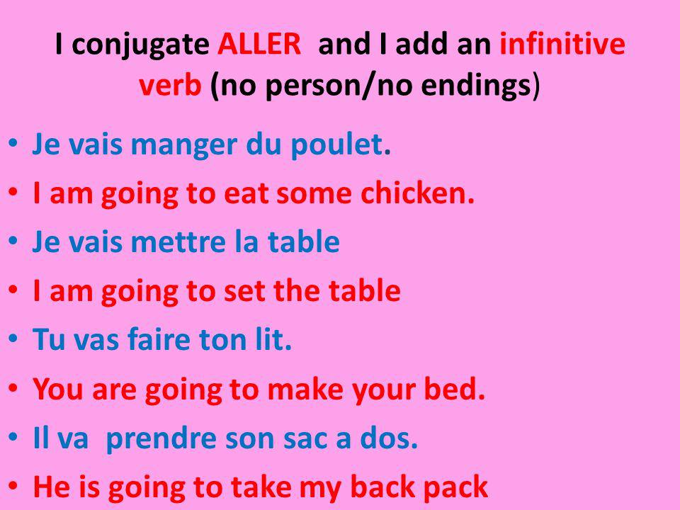 I conjugate ALLER and I add an infinitive verb (no person/no endings) Je vais manger du poulet. I am going to eat some chicken. Je vais mettre la tabl