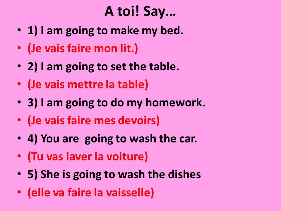A toi! Say… 1) I am going to make my bed. (Je vais faire mon lit.) 2) I am going to set the table. (Je vais mettre la table) 3) I am going to do my ho