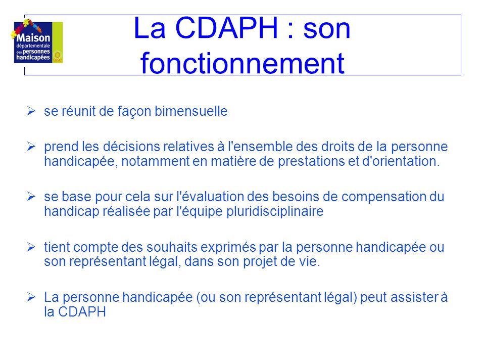 La CDAPH : son fonctionnement se réunit de façon bimensuelle prend les décisions relatives à l'ensemble des droits de la personne handicapée, notammen