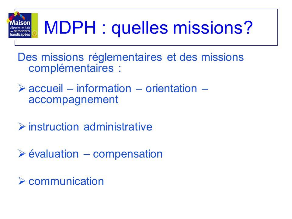 MDPH : quelles missions? Des missions réglementaires et des missions complémentaires : accueil – information – orientation – accompagnement instructio
