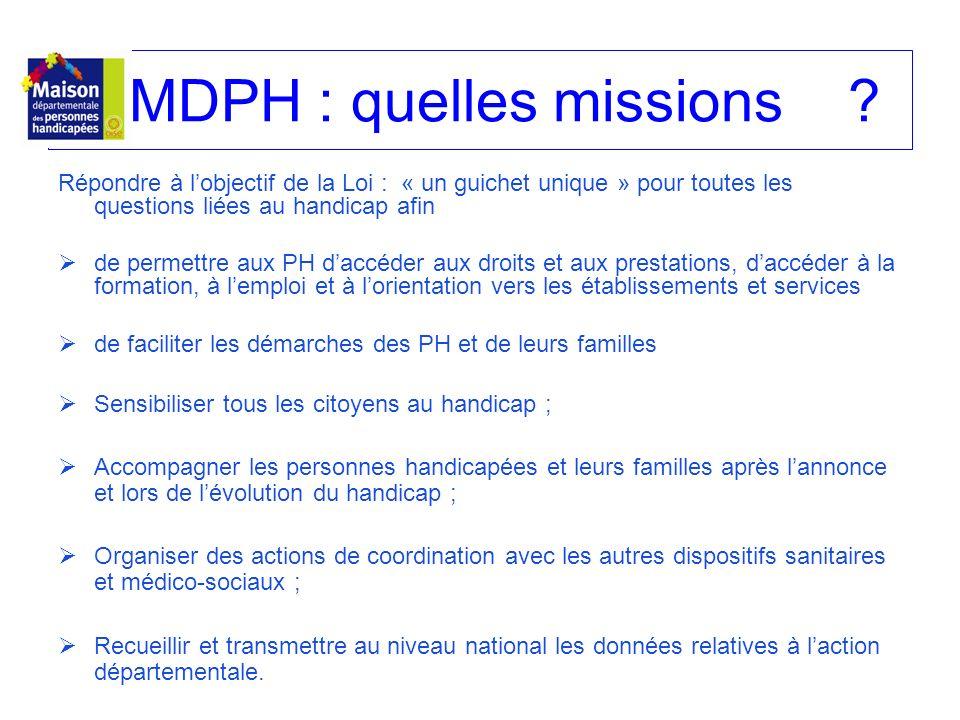 MDPH : quelles missions? Répondre à lobjectif de la Loi : « un guichet unique » pour toutes les questions liées au handicap afin de permettre aux PH d