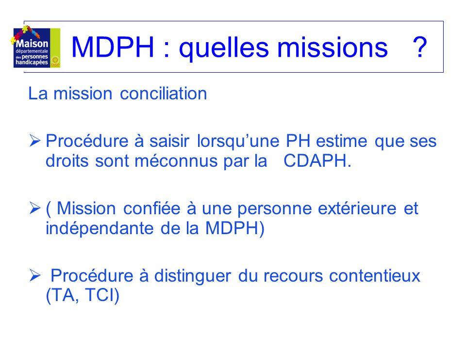 MDPH : quelles missions? La mission conciliation Procédure à saisir lorsquune PH estime que ses droits sont méconnus par la CDAPH. ( Mission confiée à