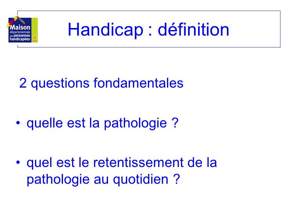 2 questions fondamentales quelle est la pathologie ? quel est le retentissement de la pathologie au quotidien ? Handicap : définition