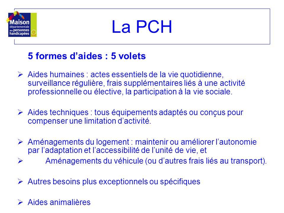 La PCH 5 formes daides : 5 volets Aides humaines : actes essentiels de la vie quotidienne, surveillance régulière, frais supplémentaires liés à une ac