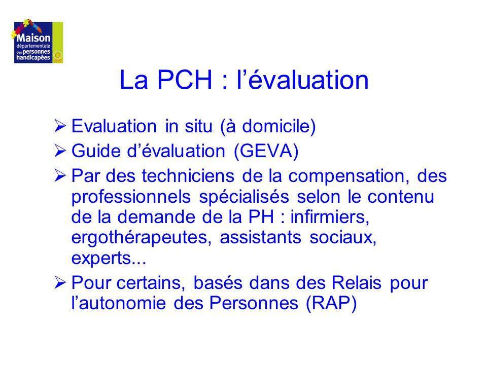 La PCH : lévaluation Evaluation in situ (à domicile) Guide dévaluation (GEVA) Par des techniciens de la compensation, des professionnels spécialisés s
