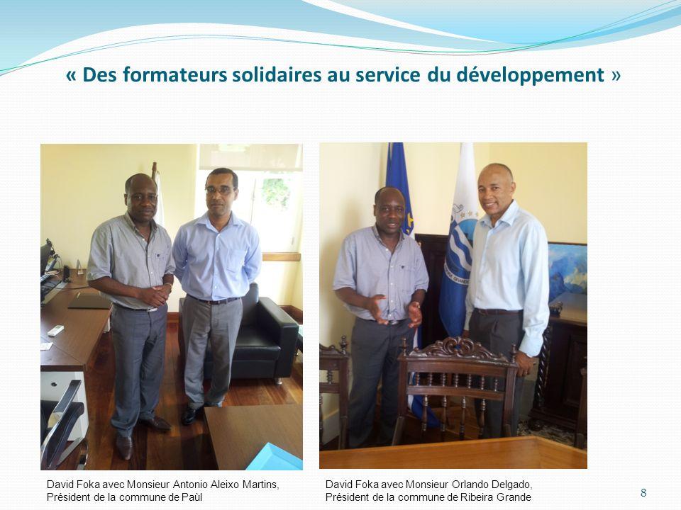 « Des formateurs solidaires au service du développement » David Foka avec Monsieur Antonio Aleixo Martins, Président de la commune de Paùl David Foka avec Monsieur Orlando Delgado, Président de la commune de Ribeira Grande 8