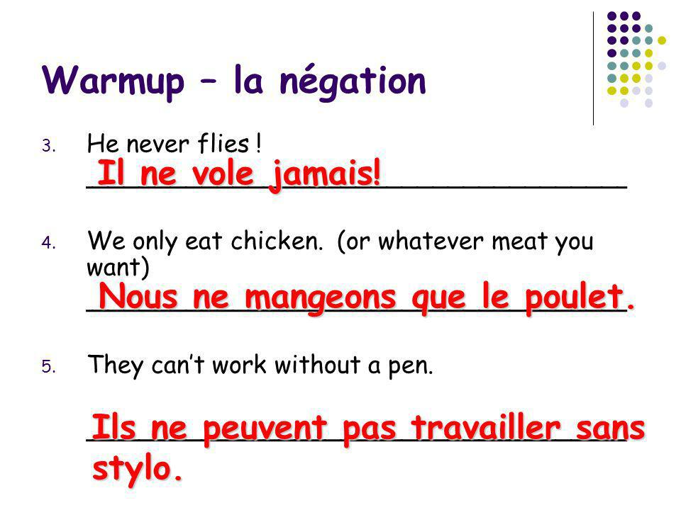 Warmup – la négation 3. He never flies ! ___________________________________ 4. We only eat chicken. (or whatever meat you want) _____________________