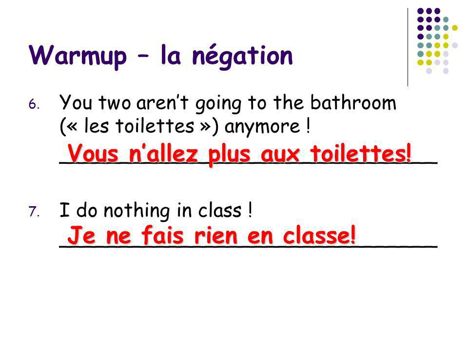 Warmup – la négation 6. You two arent going to the bathroom (« les toilettes ») anymore ! _______________________________ 7. I do nothing in class ! _