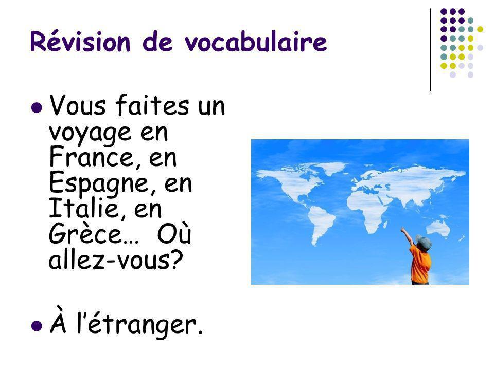 Révision de vocabulaire Vous faites un voyage en France, en Espagne, en Italie, en Grèce… Où allez-vous? À létranger.