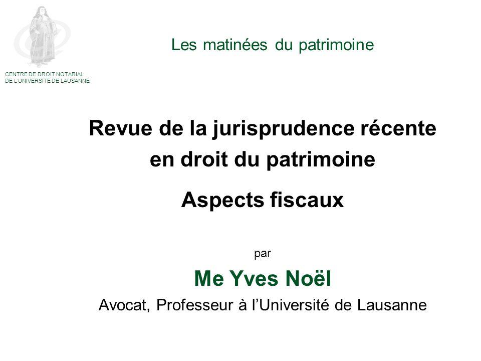 Les matinées du patrimoine Revue de la jurisprudence récente en droit du patrimoine Aspects fiscaux par Me Yves Noël Avocat, Professeur à lUniversité